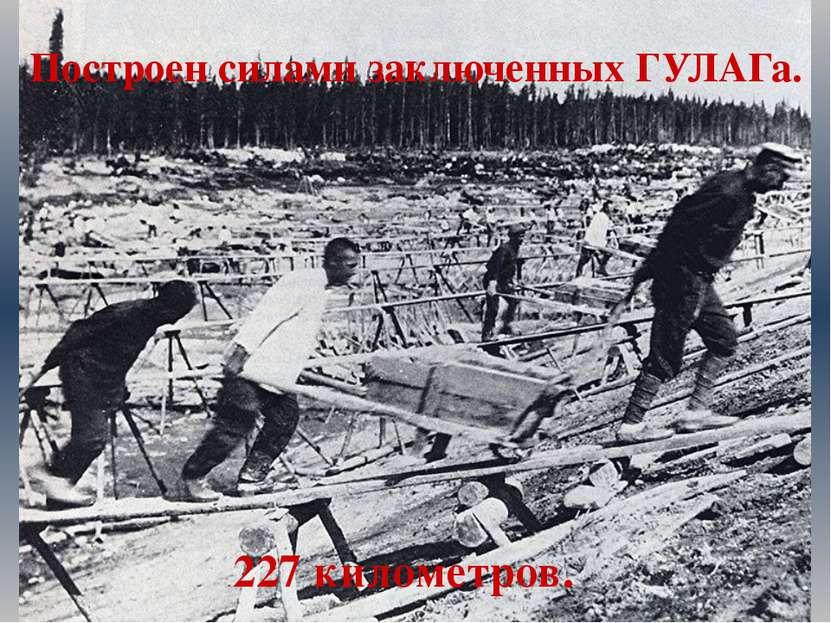 Построен силами заключенных ГУЛАГа. 227 километров.