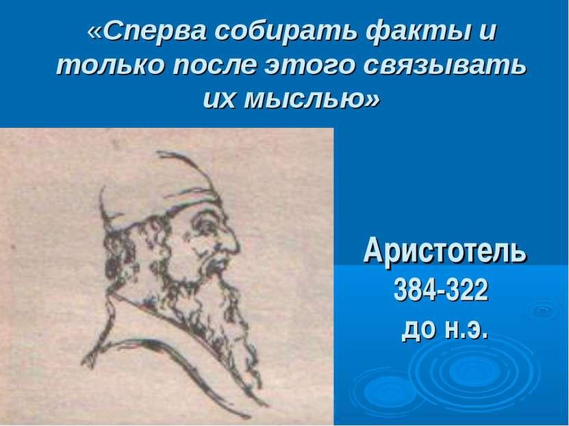 «Сперва собирать факты и только после этого связывать их мыслью» Аристотель 3...