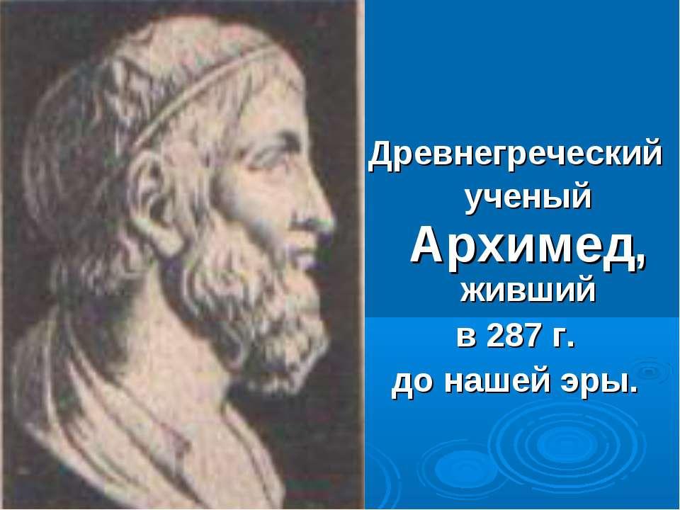 Древнегреческий ученый Архимед, живший в 287 г. до нашей эры.