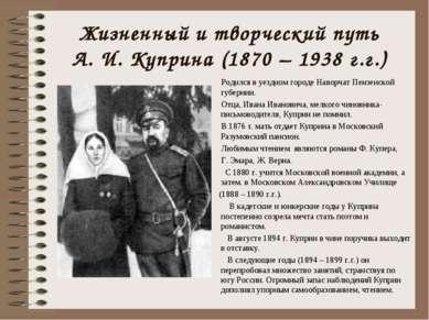 Жизненный и творческий путь А. И. Куприна (1870 – 1938 г.г.) Родился в уездно...
