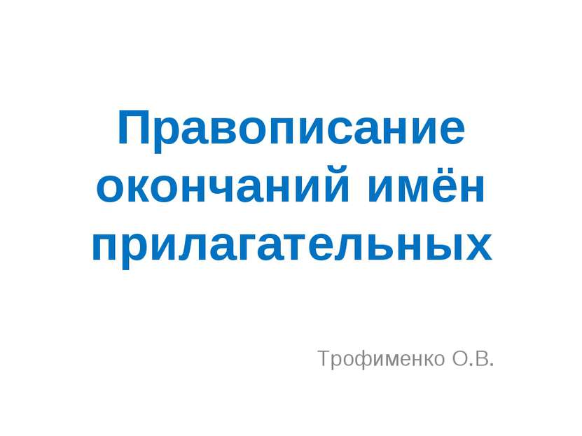 Правописание окончаний имён прилагательных Трофименко О.В.