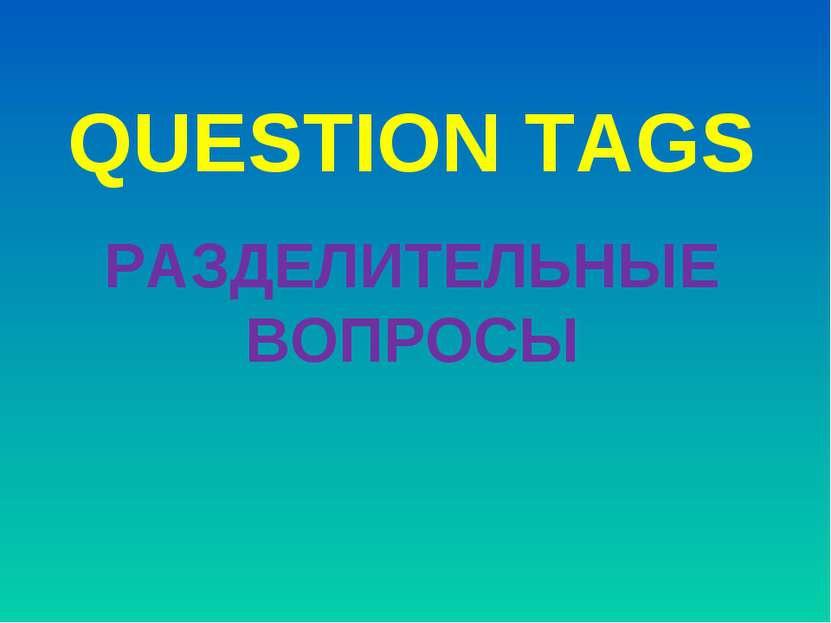 QUESTION TAGS РАЗДЕЛИТЕЛЬНЫЕ ВОПРОСЫ