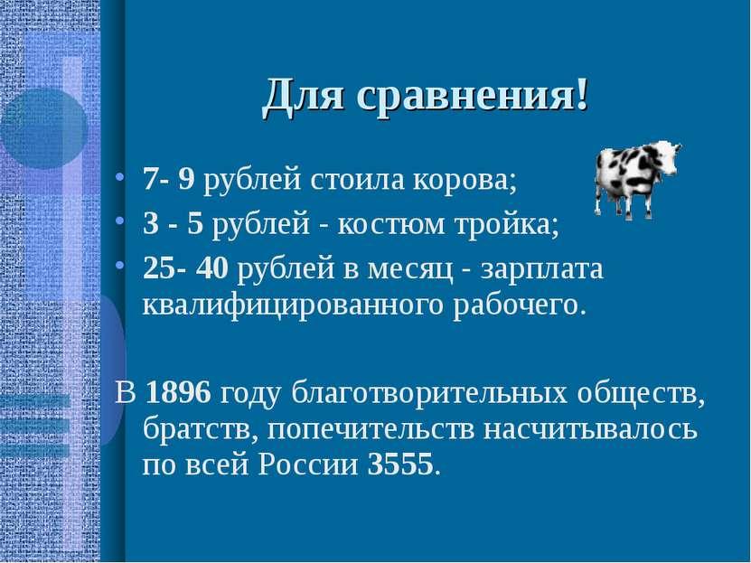 Для сравнения! 7- 9 рублей стоила корова; 3 - 5 рублей - костюм тройка; 25- 4...