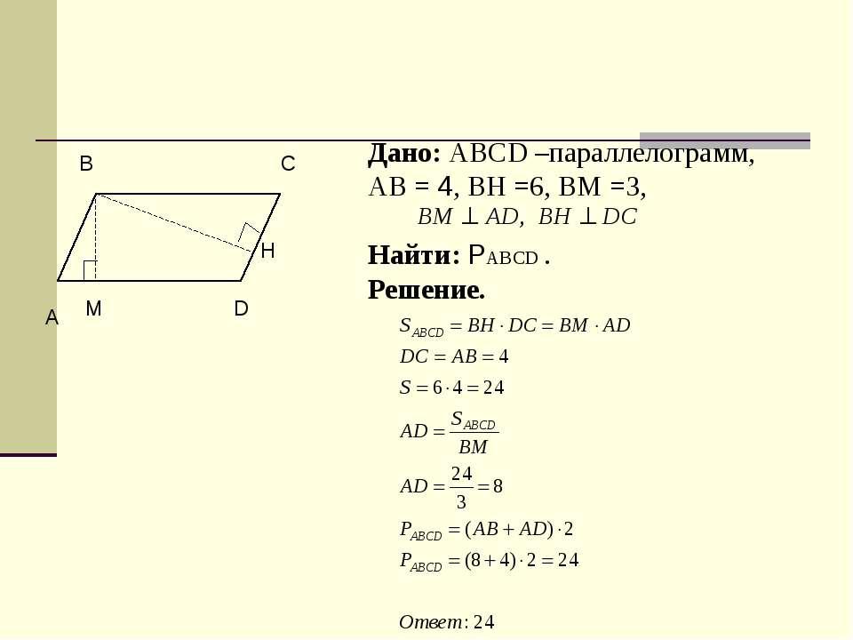Дано: ABCD –параллелограмм, АВ = 4, ВН =6, ВМ =3, Найти: РABCD . Решение. C