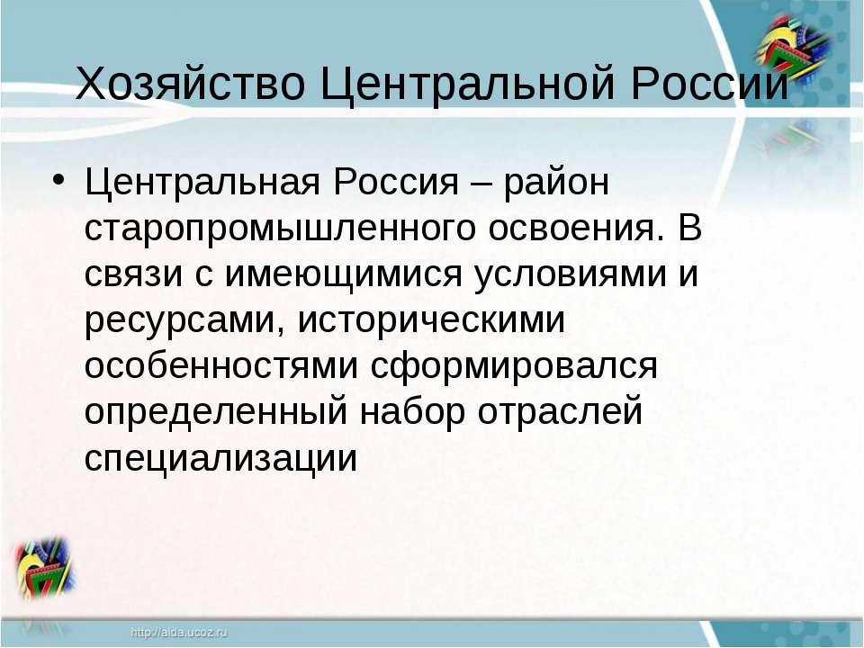 Хозяйство Центральной России Центральная Россия – район старопромышленного ос...