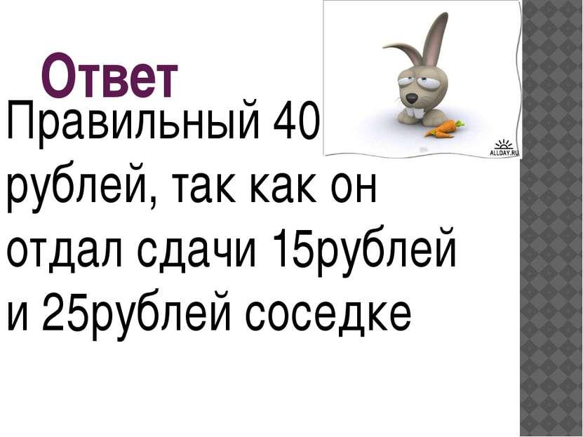 Ответ Правильный 40 рублей, так как он отдал сдачи 15рублей и 25рублей соседке