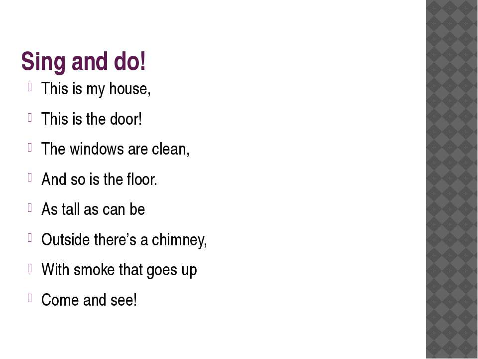 Sing and do! This is my house, This is the door! The windows are clean, And s...