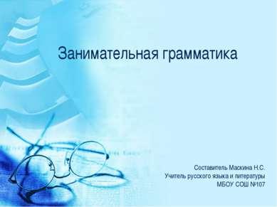 Занимательная грамматика Составитель Маскина Н.С. Учитель русского языка и ли...