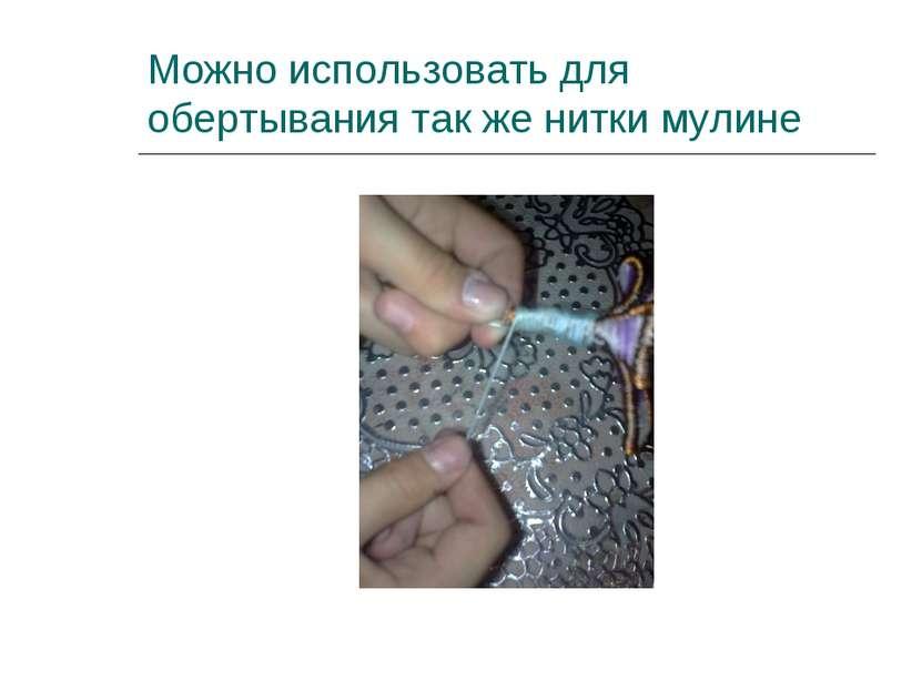 Можно использовать для обертывания так же нитки мулине