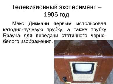 Телевизионный эксперимент – 1906 год Макс Дикманн первым использовал катодно-...