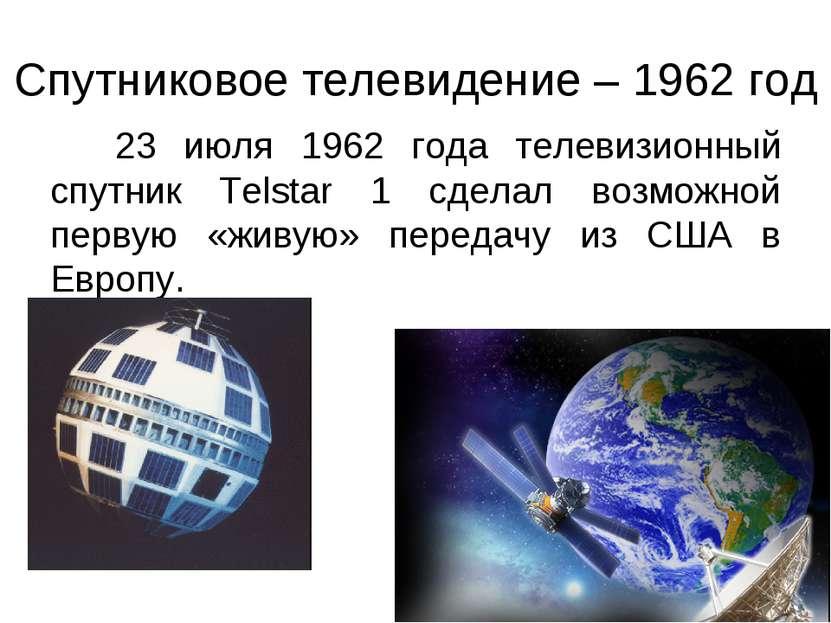 Спутниковое телевидение – 1962 год 23 июля 1962 года телевизионный спутник Te...