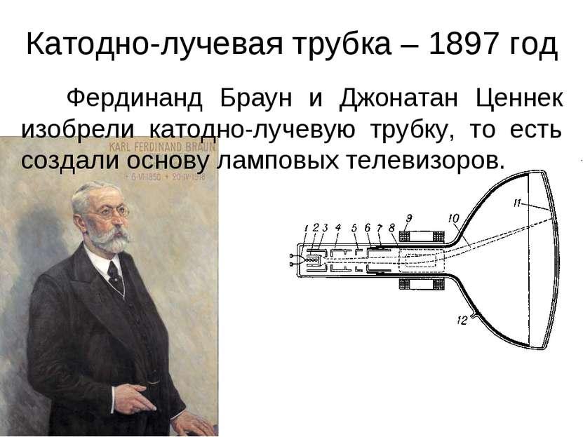 Катодно-лучевая трубка – 1897 год Фердинанд Браун и Джонатан Ценнек изобрели ...