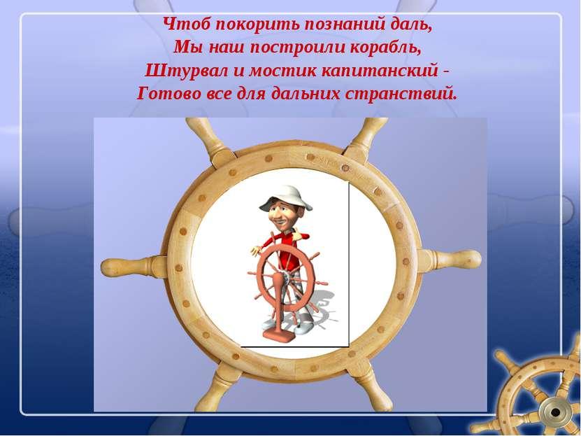 Чтоб покорить познаний даль, Мы наш построили корабль, Штурвал и мостик капит...