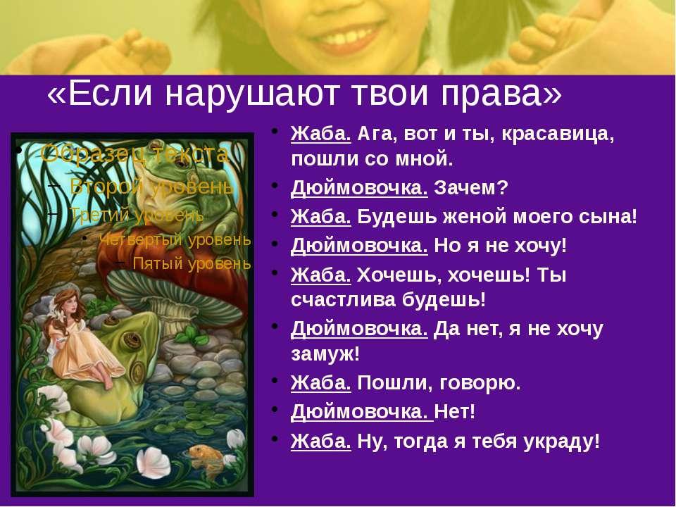 «Если нарушают твои права» Жаба. Ага, вот и ты, красавица, пошли со мной. Дюй...