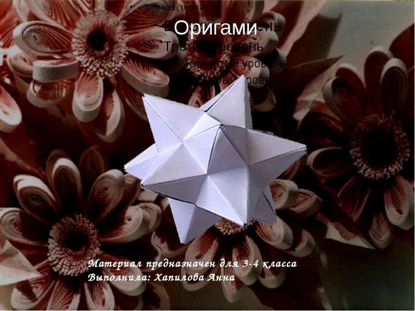 Оригами Материал предназначен для 3-4 класса Выполнила: Хапилова Анна