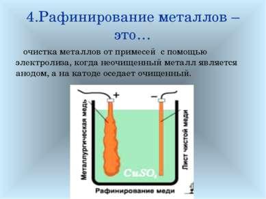 4.Рафинирование металлов – это… очистка металлов от примесей с помощью электр...