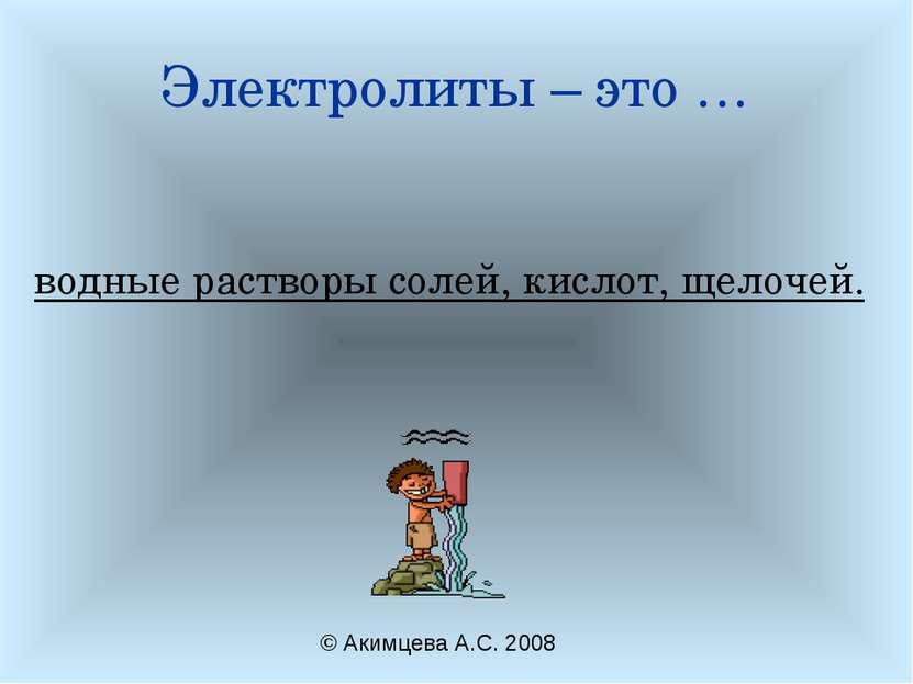 Электролиты – это … водные растворы солей, кислот, щелочей. © Акимцева А.С. 2008