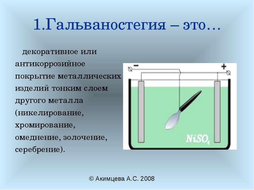 1.Гальваностегия – это… декоративное или антикоррозийное покрытие металлическ...