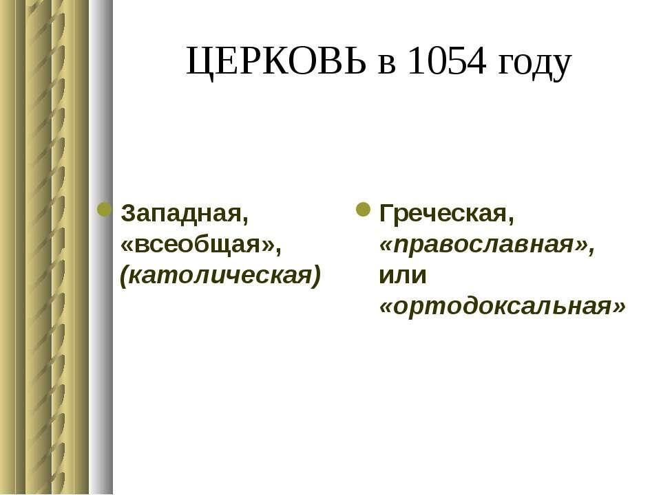 ЦЕРКОВЬ в 1054 году Западная, «всеобщая», (католическая) Греческая, «правосла...