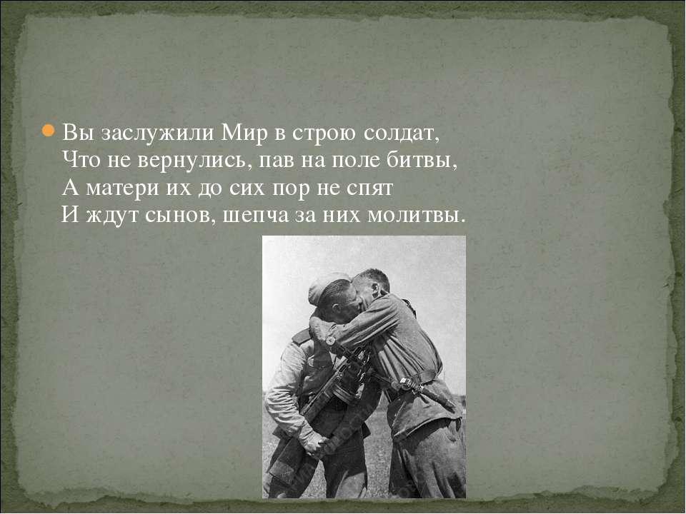Вы заслужили Мир в строю солдат, Что не вернулись, пав на поле битвы, А матер...