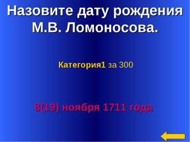 Назовите дату рождения М.В. Ломоносова. 8(19) ноября 1711 года Категория1 за 300