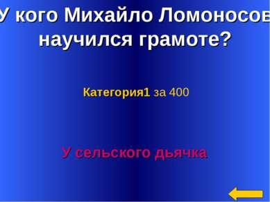 У кого Михайло Ломоносов научился грамоте? У сельского дьячка Категория1 за 400