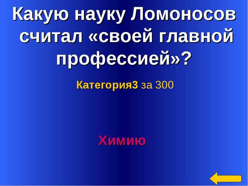 Какую науку Ломоносов считал «своей главной профессией»? Химию Категория3 за 300