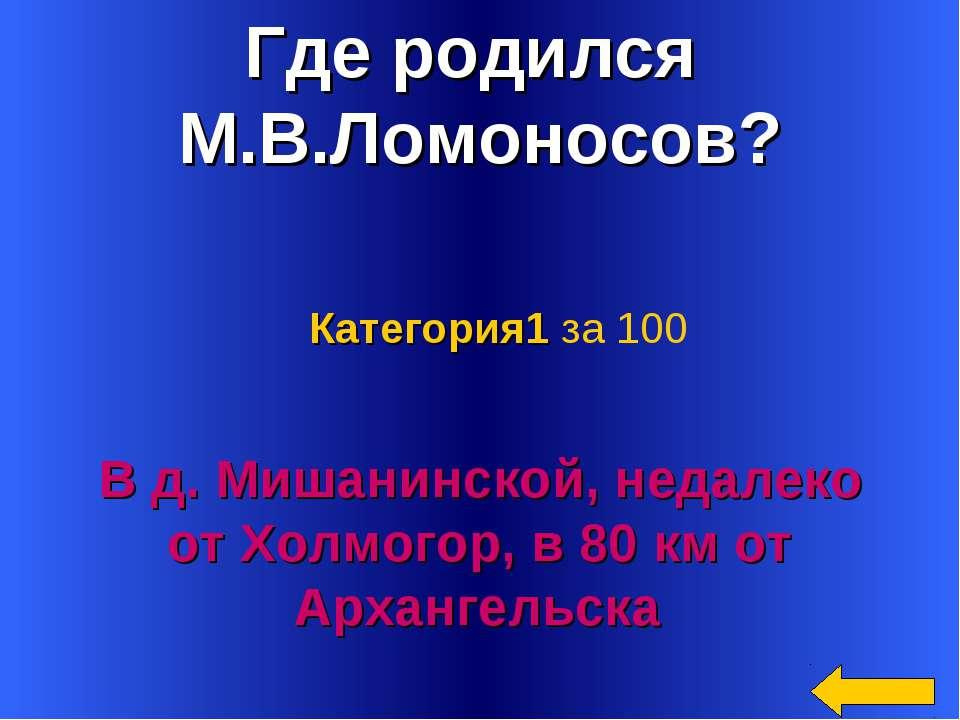 Где родился М.В.Ломоносов? В д. Мишанинской, недалеко от Холмогор, в 80 км от...