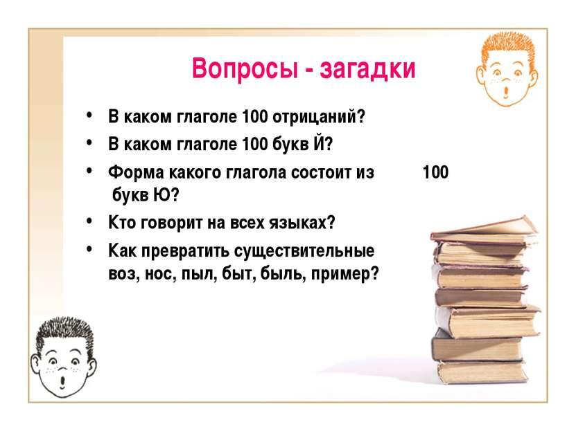 Вопросы - загадки В каком глаголе 100 отрицаний? В каком глаголе 100 букв Й? ...
