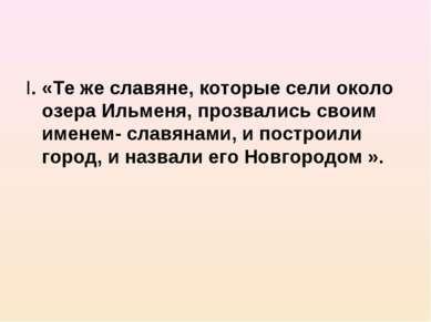 I. «Те же славяне, которые сели около озера Ильменя, прозвались своим именем-...