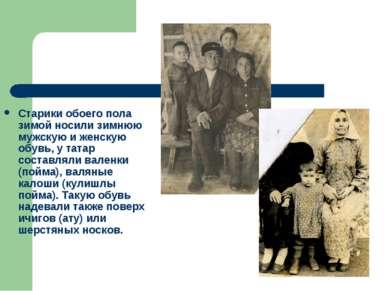 Старики обоего пола зимой носили зимнюю мужскую и женскую обувь, у татар сост...