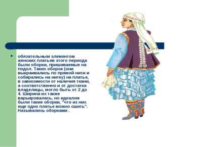обязательным элементом женских платьев этого периода были оборки, пришиваемые...