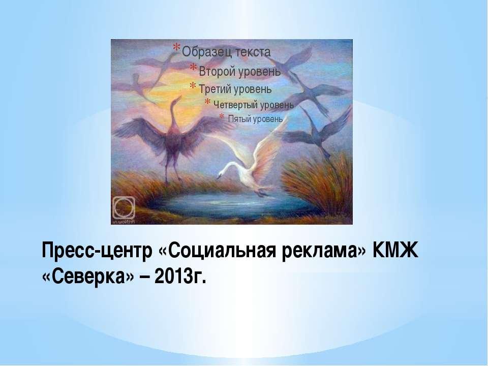 Пресс-центр «Социальная реклама» КМЖ «Северка» – 2013г.