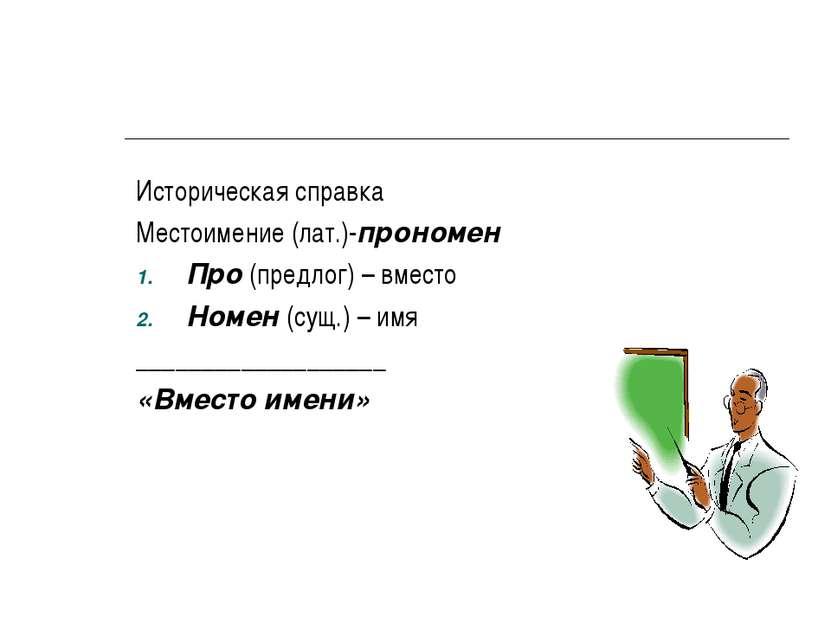 Историческая справка Местоимение (лат.)-прономен Про (предлог) – вместо Номен...
