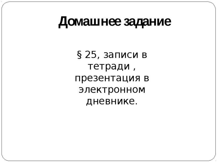 Домашнее задание § 25, записи в тетради , презентация в электронном дневнике.