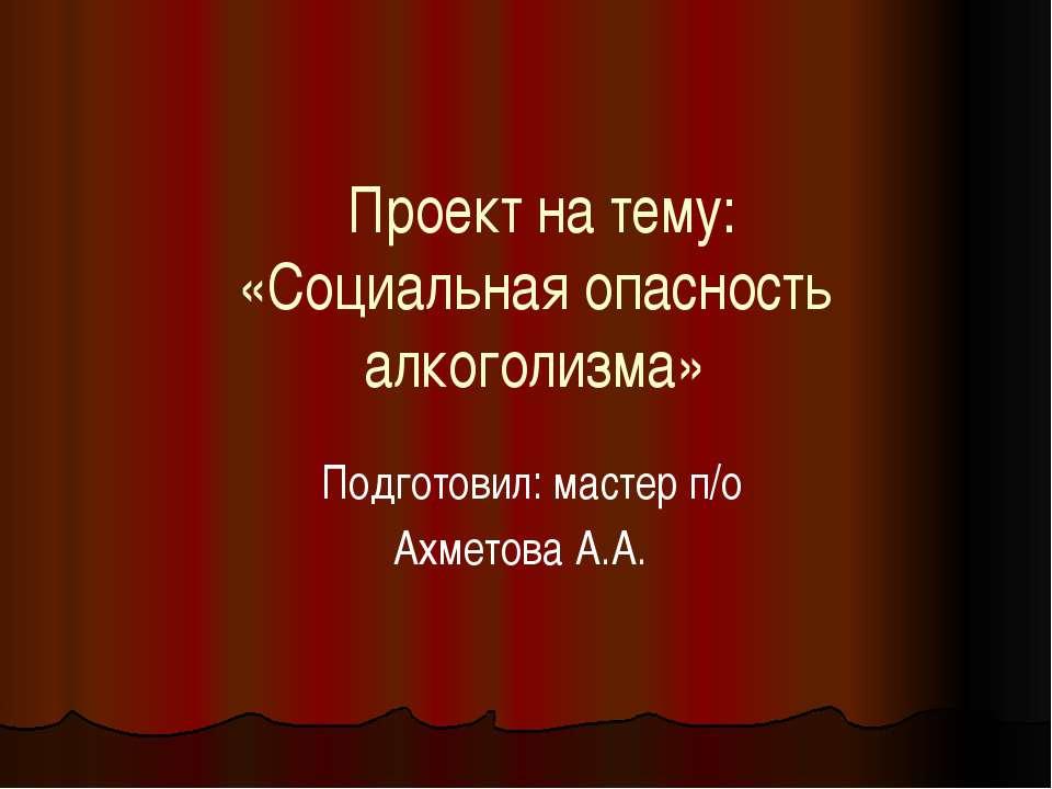 Проект на тему: «Социальная опасность алкоголизма» Подготовил: мастер п/о Ахм...