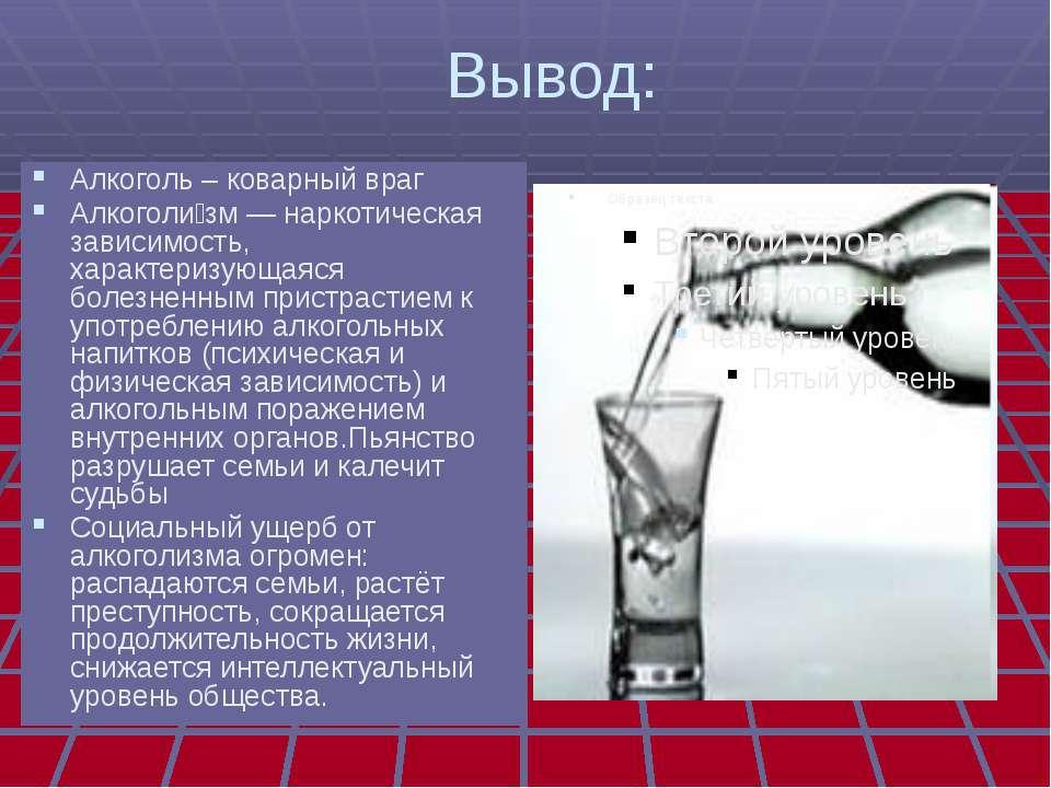 Вывод: Алкоголь – коварный враг Алкоголи зм — наркотическая зависимость, хара...