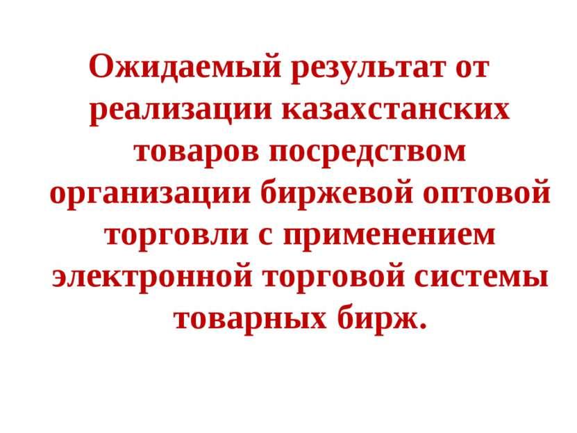 Ожидаемый результат от реализации казахстанских товаров посредством организац...