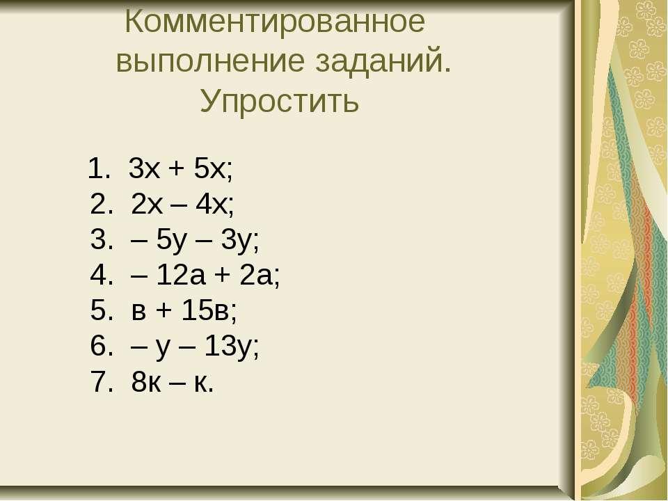 Комментированное выполнение заданий. Упростить 1. 3х + 5х; 2. 2х – 4х; 3. – 5...