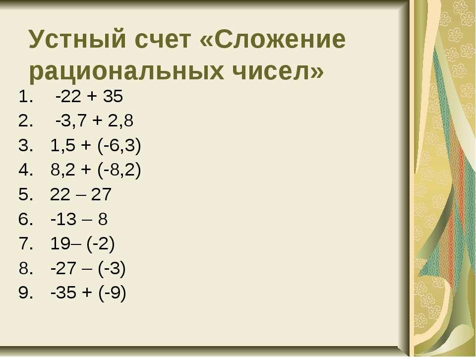 Устный счет «Сложение рациональных чисел» -22 + 35 -3,7 + 2,8 1,5 + (-6,3) ...