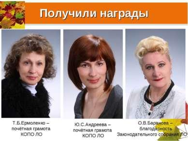 Получили награды Т.Б.Ермоленко – почётная грамота КОПО ЛО Ю.С.Андреева – почё...