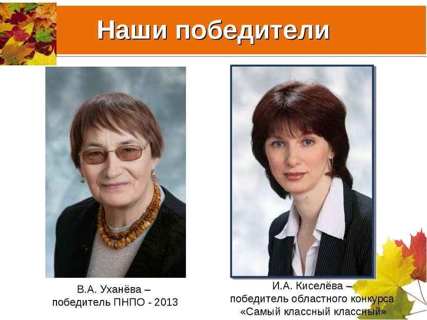Наши победители В.А. Уханёва – победитель ПНПО - 2013 И.А. Киселёва – победит...