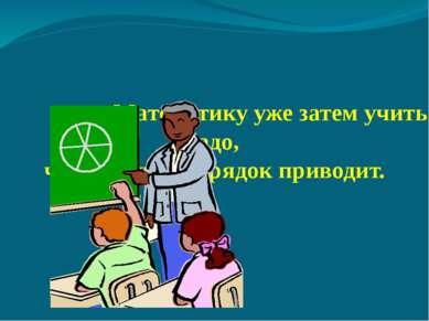 Математику уже затем учить надо, что она ум в порядок приводит.