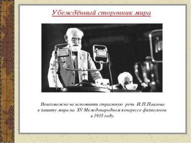 Убеждённый сторонник мира Невозможно не вспомнить страстную речь И.П.Павлова ...
