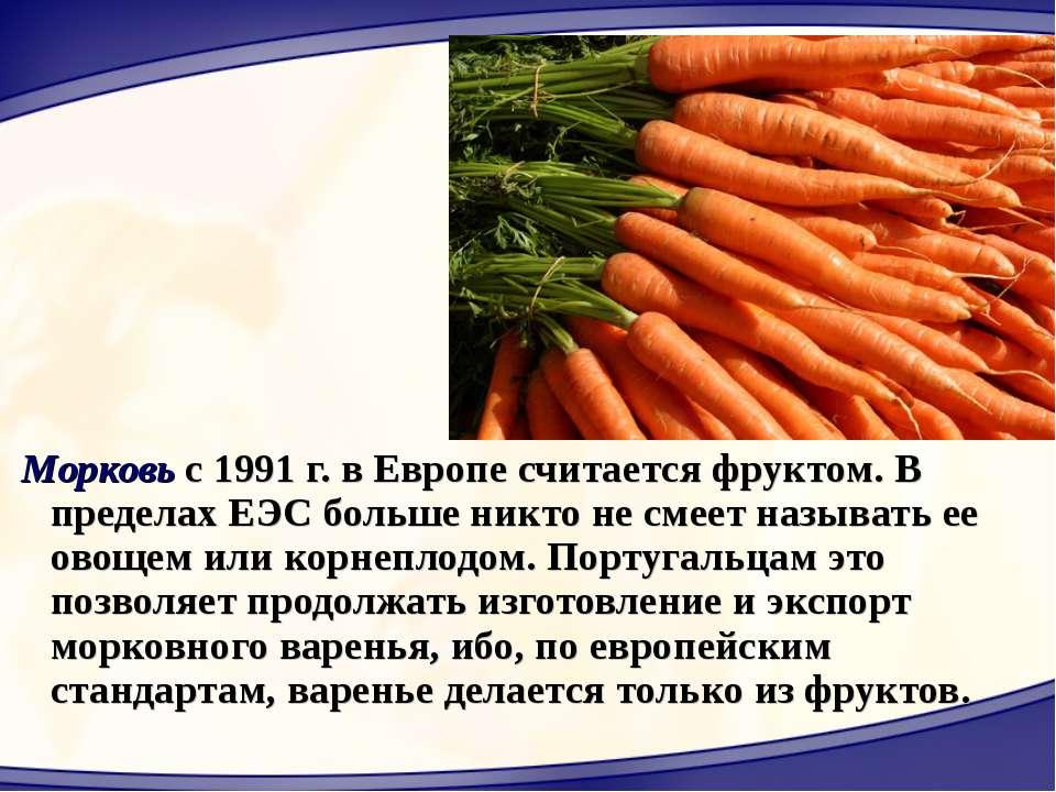 Морковь с 1991 г. в Европе считается фруктом. В пределах ЕЭС больше никто не ...