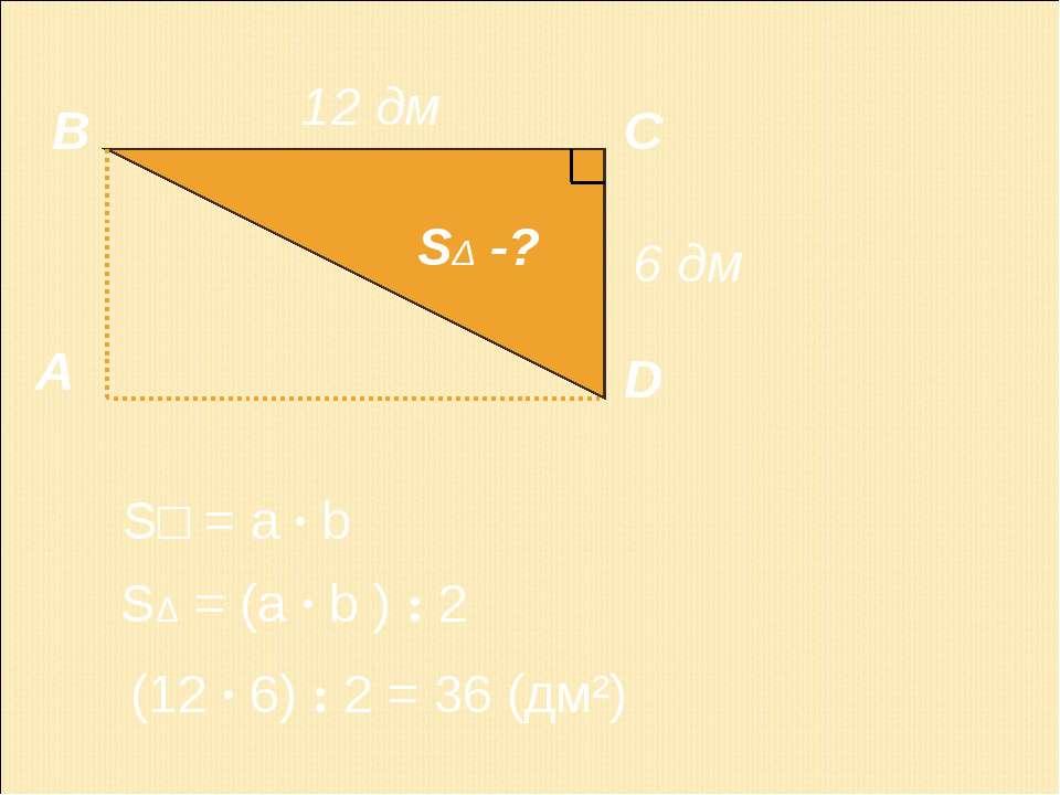 А В С D 12 дм S□ = a · b SΔ -? (12 · 6) : 2 = 36 (дм²) SΔ = (a · b ) : 2 6 дм