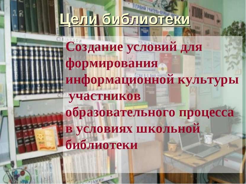Цели библиотеки Создание условий для формирования информационной культуры уча...