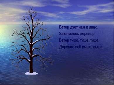 Ветер дует нам в лицо, Закачалось деревцо. Ветер тише, тише, тише. Деревцо вс...