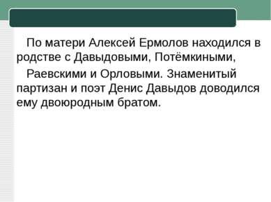 По матери Алексей Ермолов находился в родстве сДавыдовыми,Потёмкиными, Рае...