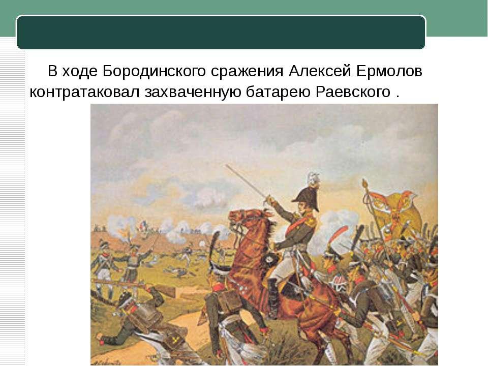 В ходеБородинского сражения Алексей Ермолов контратаковал захваченную батаре...